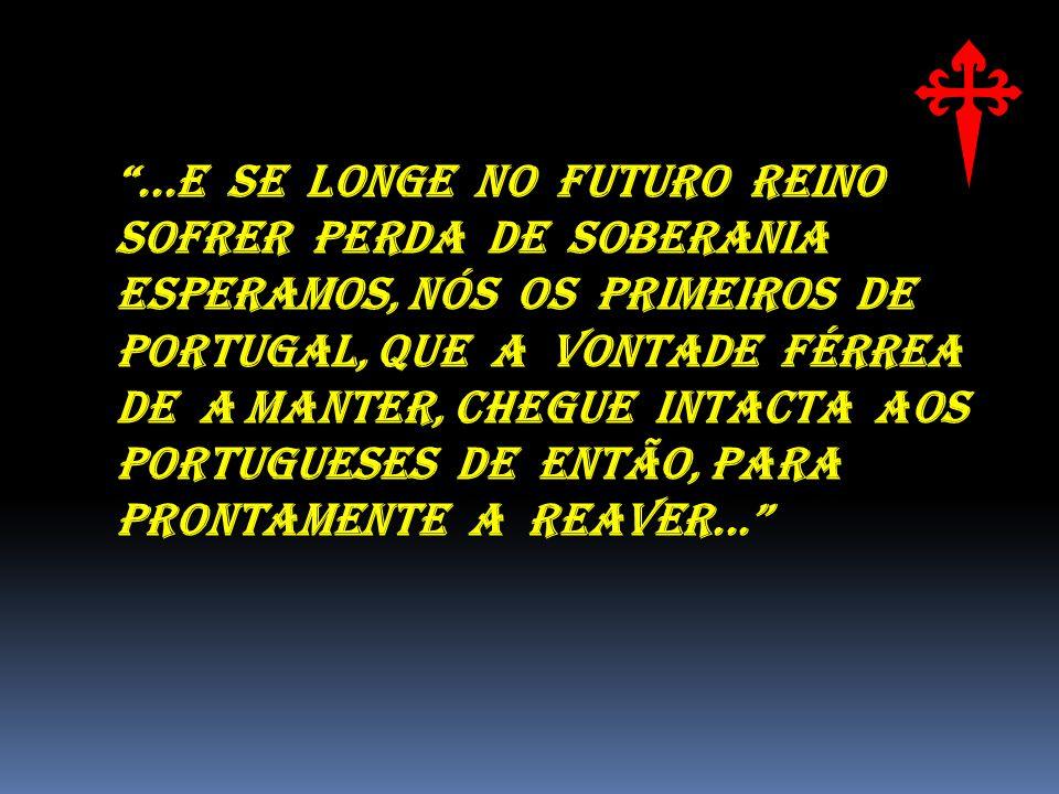 ...E SE LONGE NO FUTURO REINO SOFRER PERDA DE SOBERANIA ESPERAMOS, NÓS OS PRIMEIROS DE PORTUGAL, QUE A VONTADE FÉRREA DE A MANTER, CHEGUE INTACTA AOS PORTUGUESES DE ENTÃO, PARA PRONTAMENTE A REAVER...