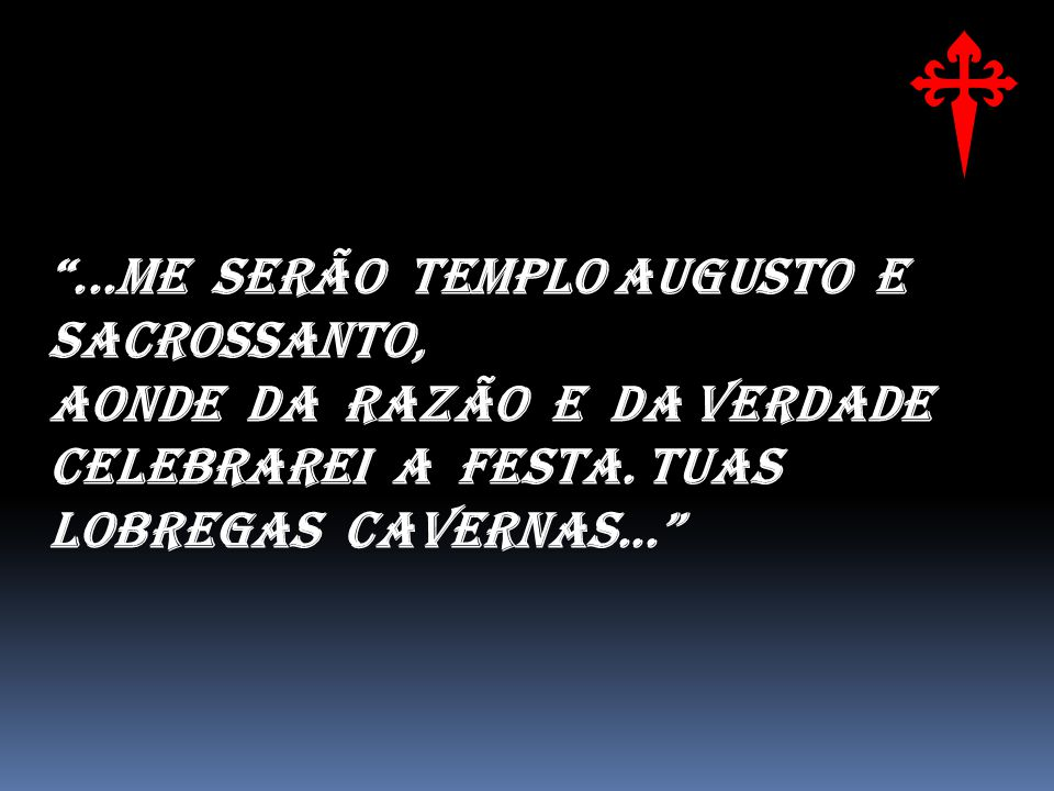 ...Me serão templo augusto e sacrossanto, Aonde da Razão e da Verdade Celebrarei a festa. Tuas lobregas cavernas...