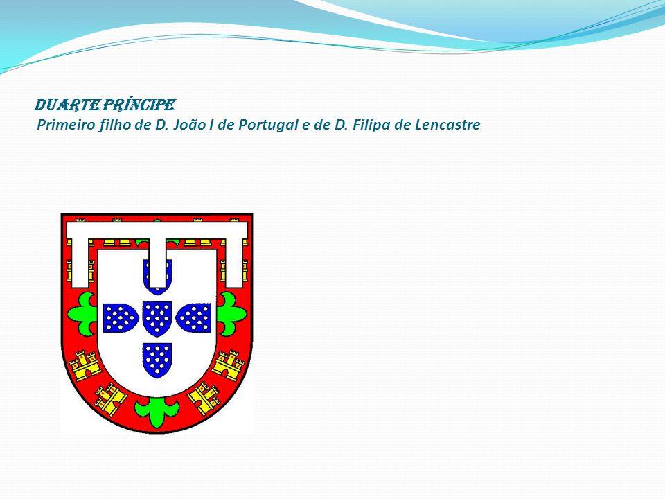 Duarte Príncipe Primeiro filho de D. João I de Portugal e de D