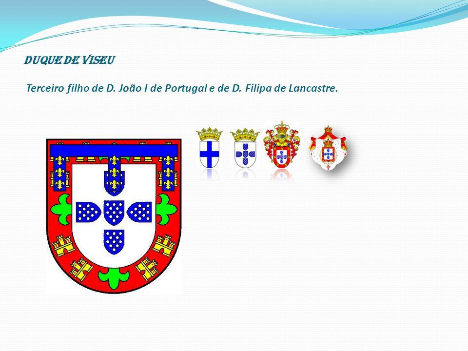 Duque de Viseu Terceiro filho de D. João I de Portugal e de D
