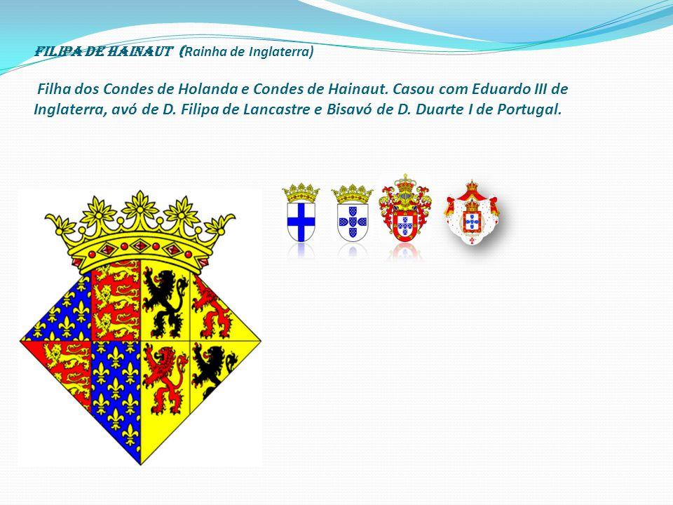 Filipa de Hainaut (Rainha de Inglaterra) Filha dos Condes de Holanda e Condes de Hainaut.