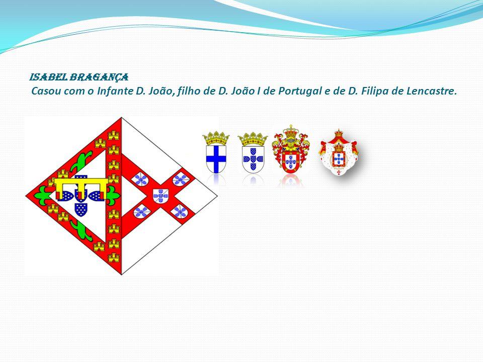 ISABEL BRAGANÇA Casou com o Infante D. João, filho de D