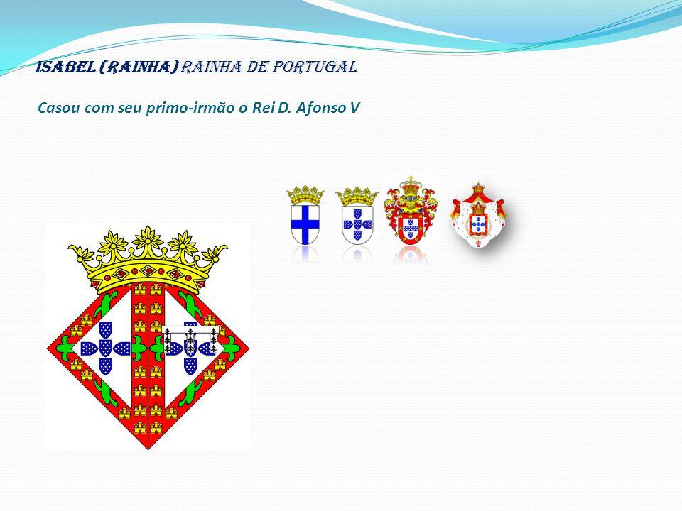 Isabel (rainha) Rainha de Portugal Casou com seu primo-irmão o Rei D