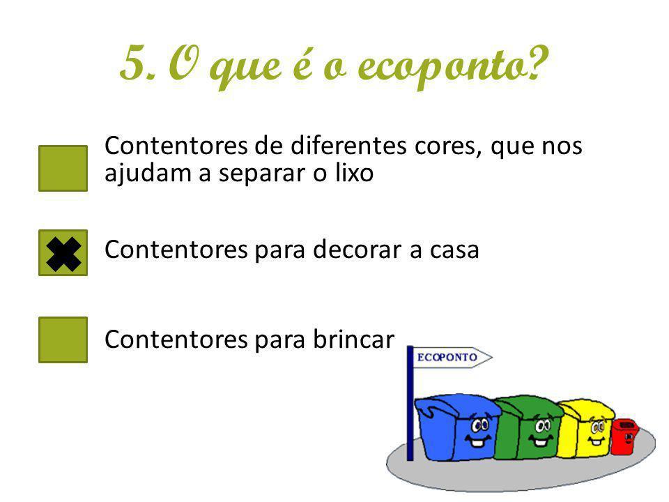 5. O que é o ecoponto Contentores de diferentes cores, que nos ajudam a separar o lixo. Contentores para decorar a casa.