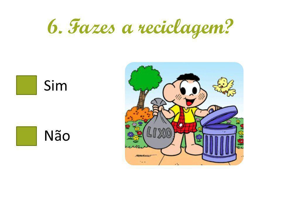 6. Fazes a reciclagem Sim Não