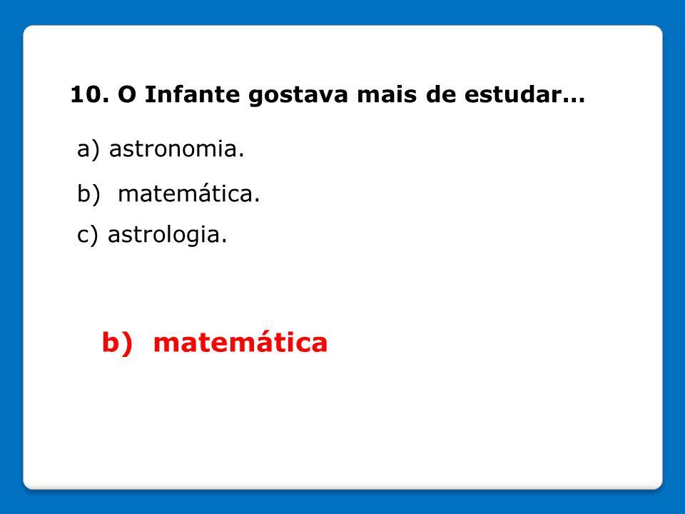 b) matemática 10. O Infante gostava mais de estudar… a) astronomia.