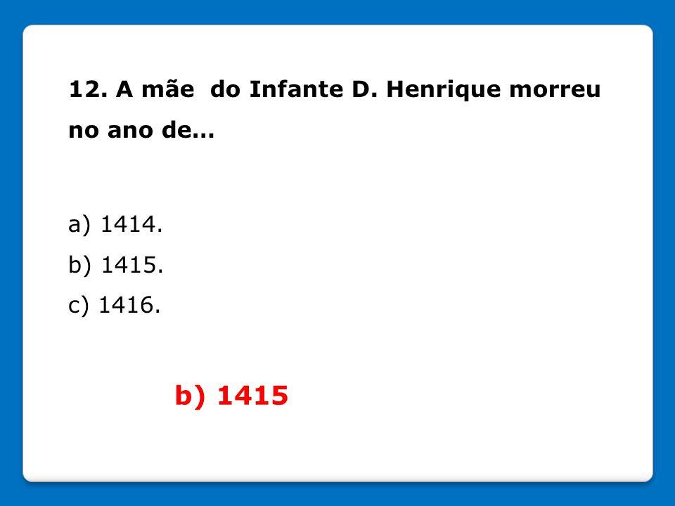 b) 1415 12. A mãe do Infante D. Henrique morreu no ano de… a) 1414.