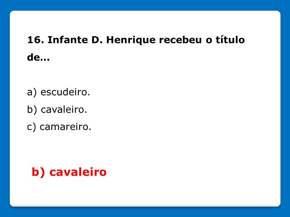 b) cavaleiro 16. Infante D. Henrique recebeu o título de…