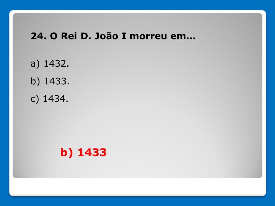 24. O Rei D. João I morreu em… a) 1432. b) 1433. c) 1434.
