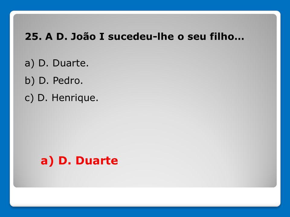 a) D. Duarte 25. A D. João I sucedeu-lhe o seu filho… a) D. Duarte.