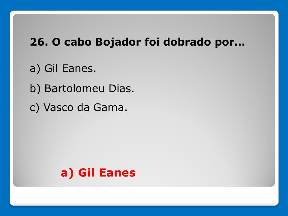 a) Gil Eanes 26. O cabo Bojador foi dobrado por… a) Gil Eanes.