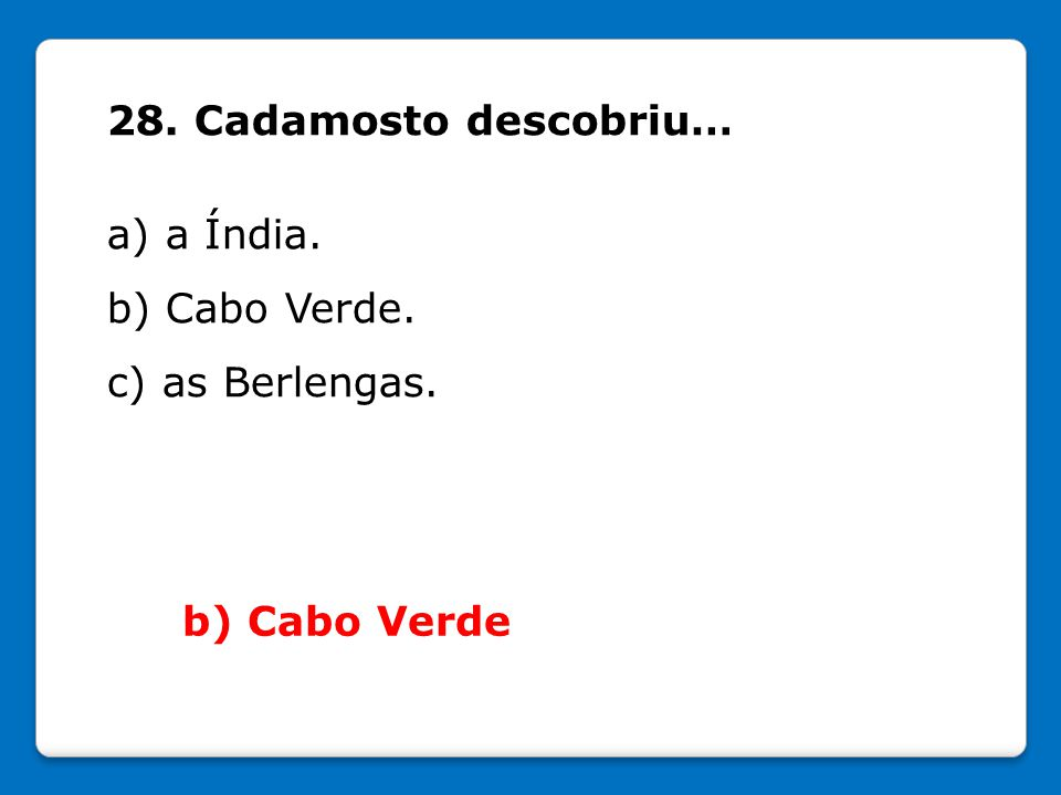28. Cadamosto descobriu… a) a Índia. b) Cabo Verde. c) as Berlengas. b) Cabo Verde