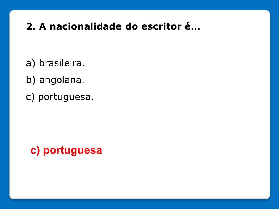 c) portuguesa 2. A nacionalidade do escritor é… a) brasileira.