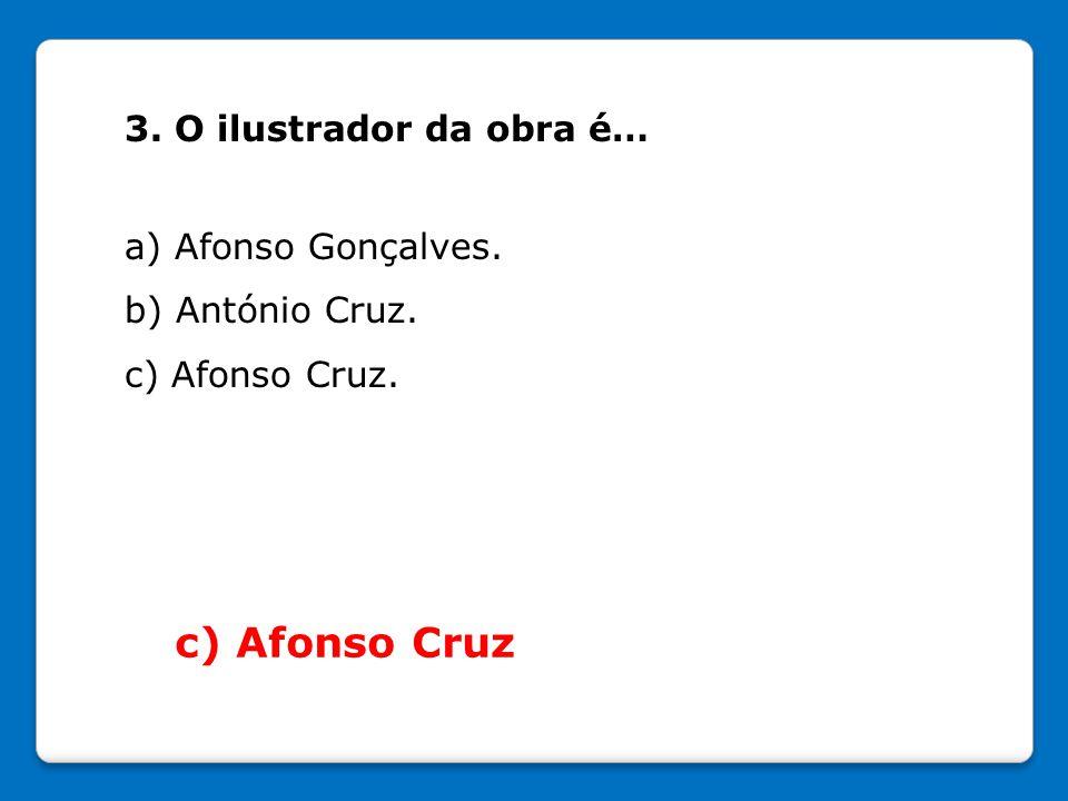 c) Afonso Cruz 3. O ilustrador da obra é… a) Afonso Gonçalves.