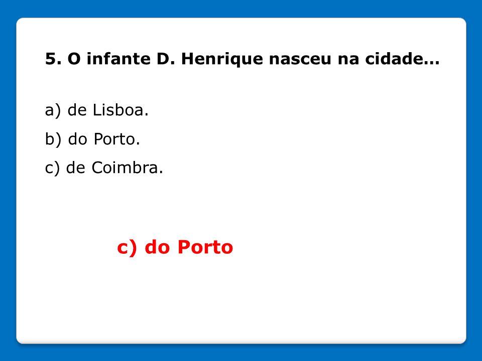 c) do Porto 5. O infante D. Henrique nasceu na cidade… a) de Lisboa.