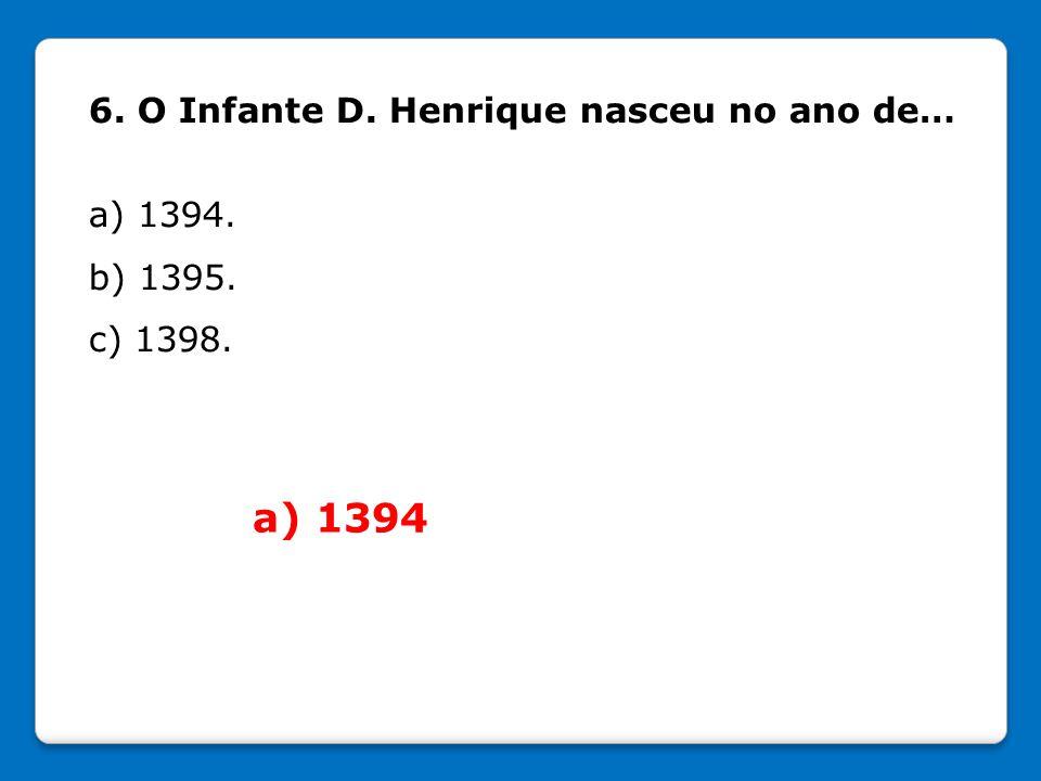 a) 1394 6. O Infante D. Henrique nasceu no ano de… a) 1394. b) 1395.