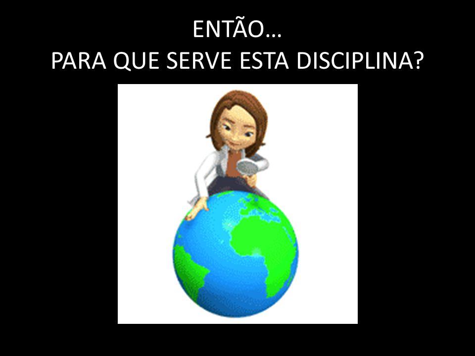 ENTÃO… PARA QUE SERVE ESTA DISCIPLINA