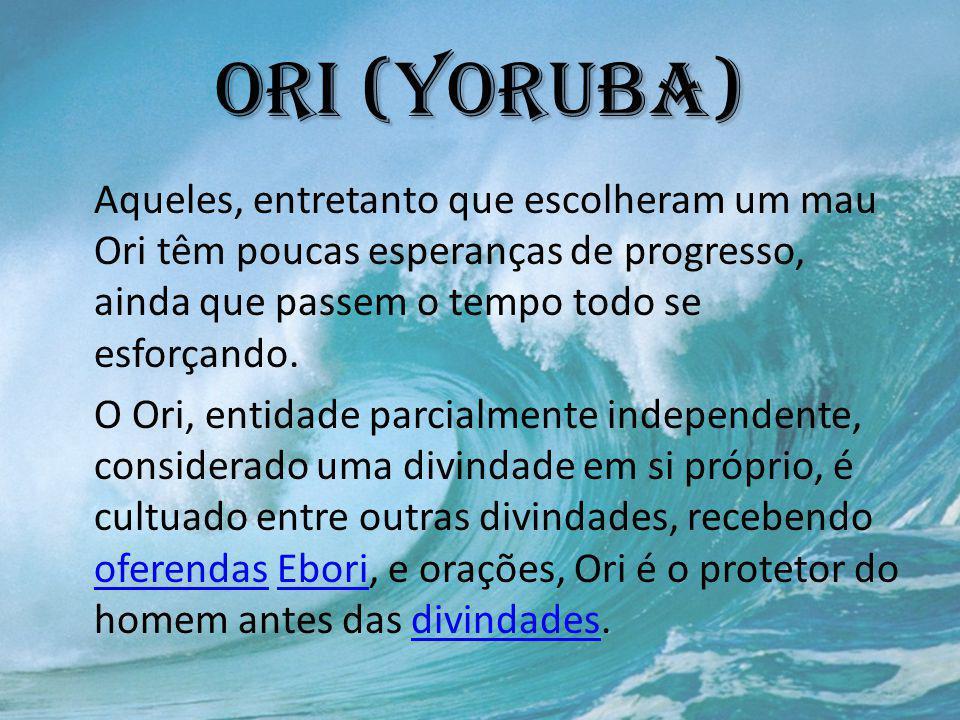 Ori (yoruba) Aqueles, entretanto que escolheram um mau Ori têm poucas esperanças de progresso, ainda que passem o tempo todo se esforçando.