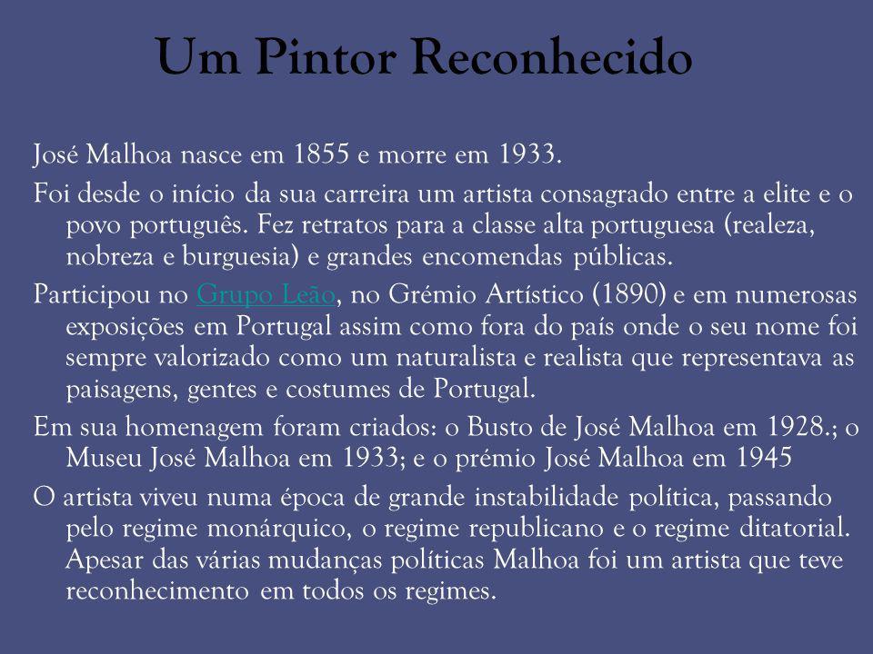 Um Pintor Reconhecido José Malhoa nasce em 1855 e morre em 1933.