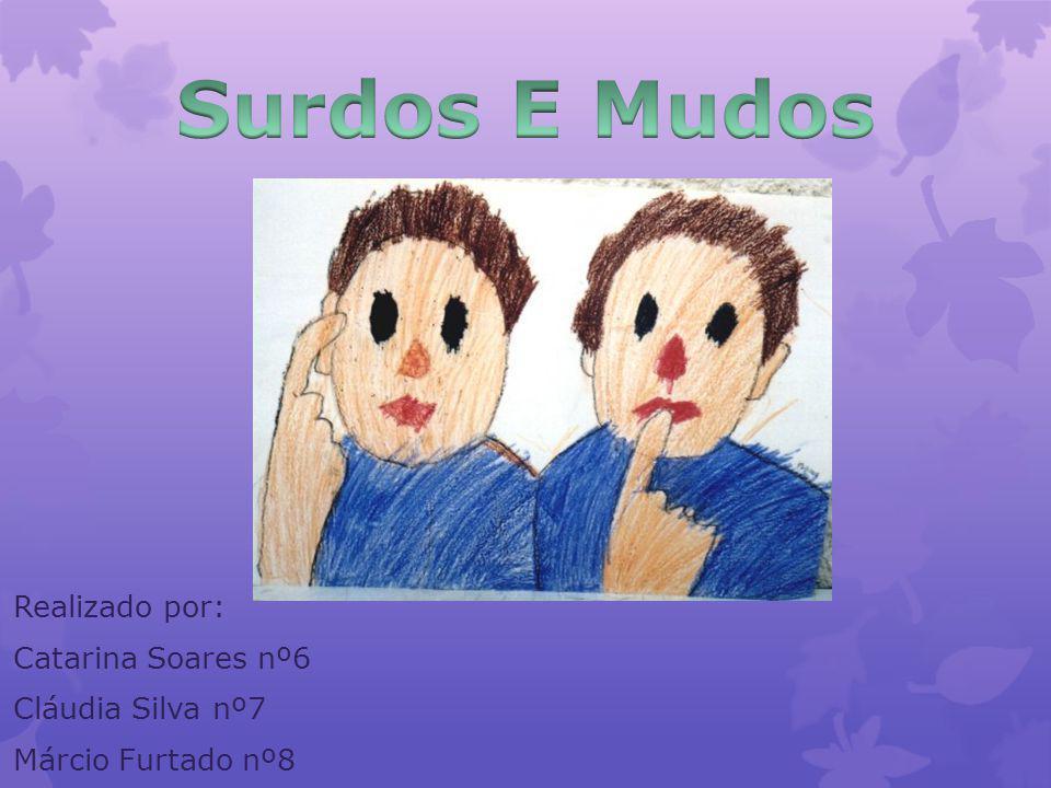 Surdos E Mudos Realizado por: Catarina Soares nº6 Cláudia Silva nº7