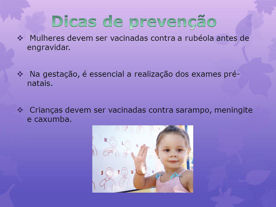 Dicas de prevenção Mulheres devem ser vacinadas contra a rubéola antes de engravidar. Na gestação, é essencial a realização dos exames pré- natais.