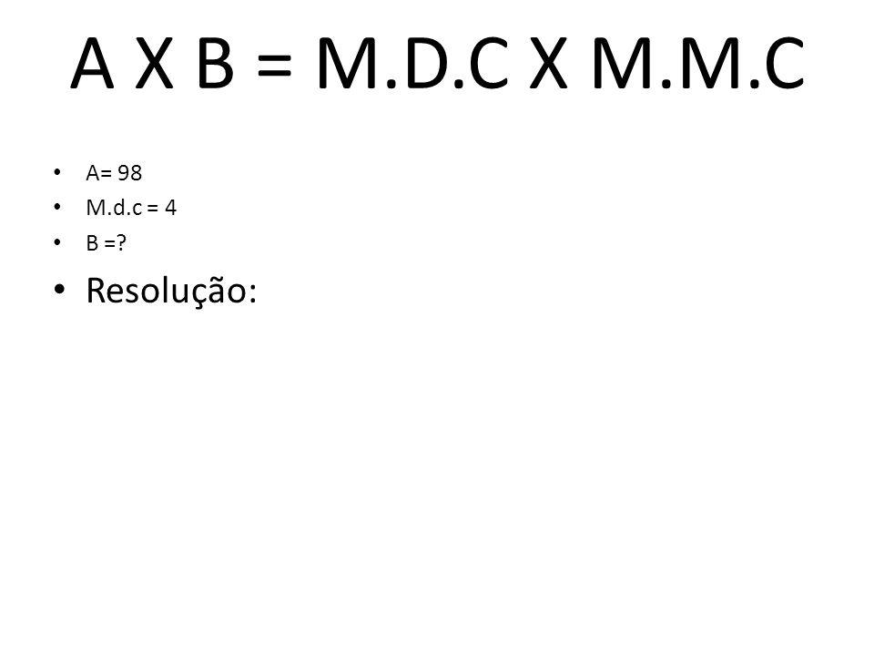 A X B = M.D.C X M.M.C A= 98 M.d.c = 4 B = Resolução:
