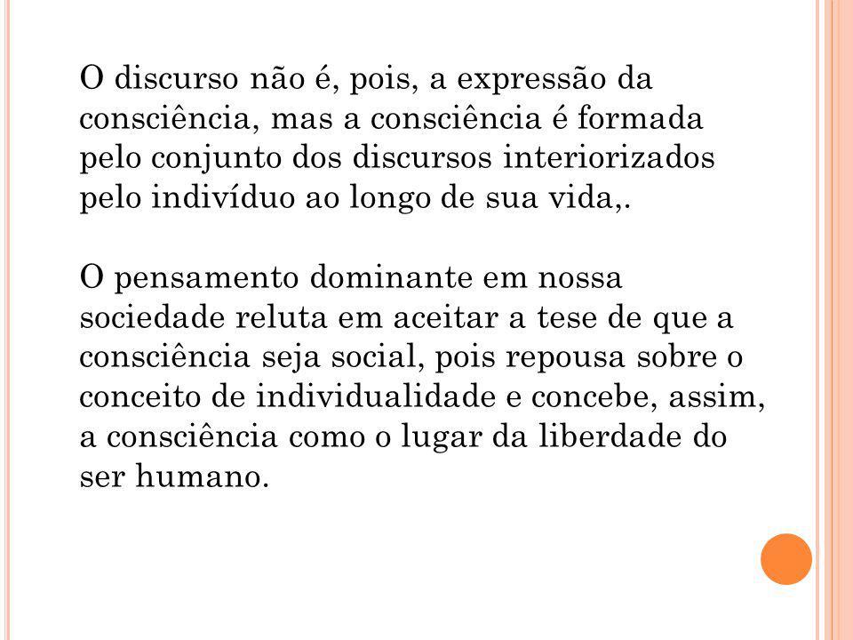 O discurso não é, pois, a expressão da consciência, mas a consciência é formada pelo conjunto dos discursos interiorizados pelo indivíduo ao longo de sua vida,.