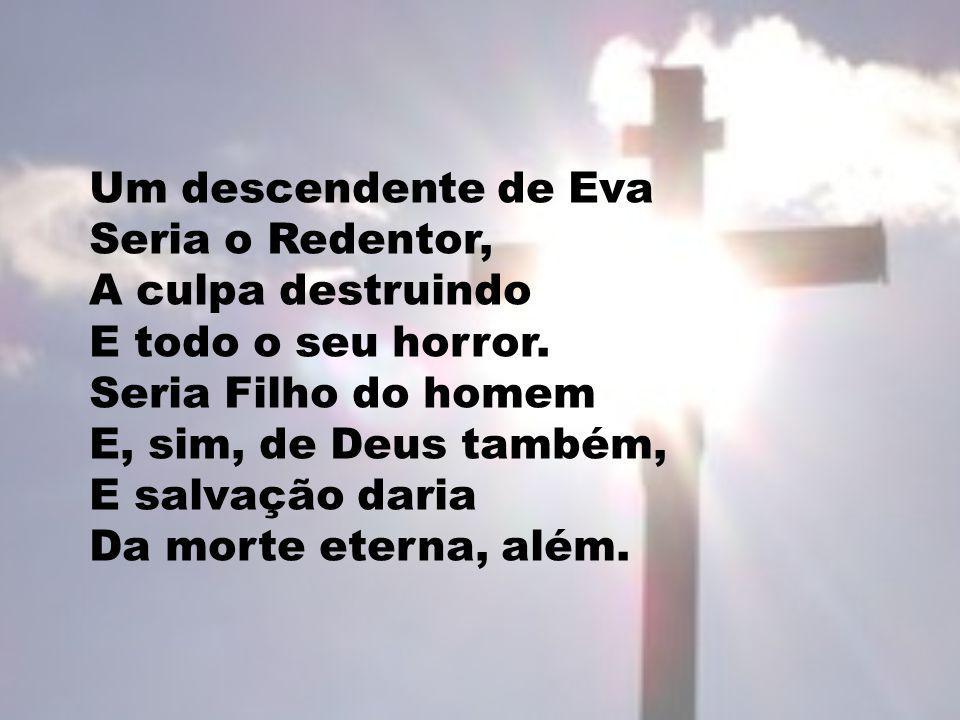 Um descendente de Eva Seria o Redentor, A culpa destruindo E todo o seu horror.