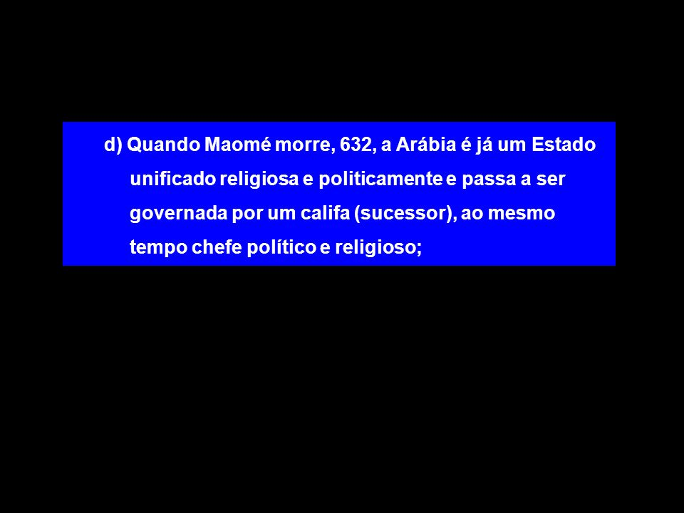 d) Quando Maomé morre, 632, a Arábia é já um Estado unificado religiosa e politicamente e passa a ser governada por um califa (sucessor), ao mesmo tempo chefe político e religioso;