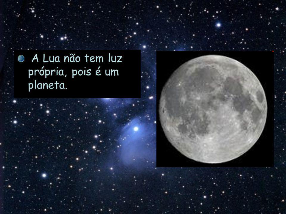 A Lua não tem luz própria, pois é um planeta.