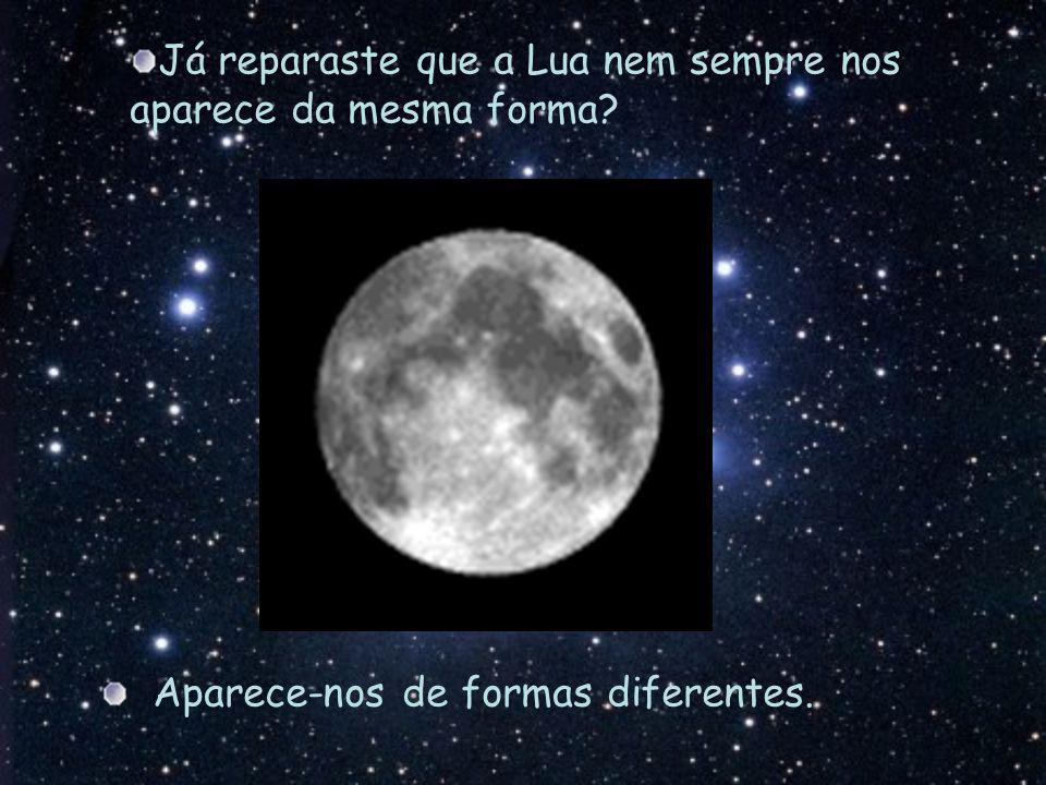 Já reparaste que a Lua nem sempre nos aparece da mesma forma