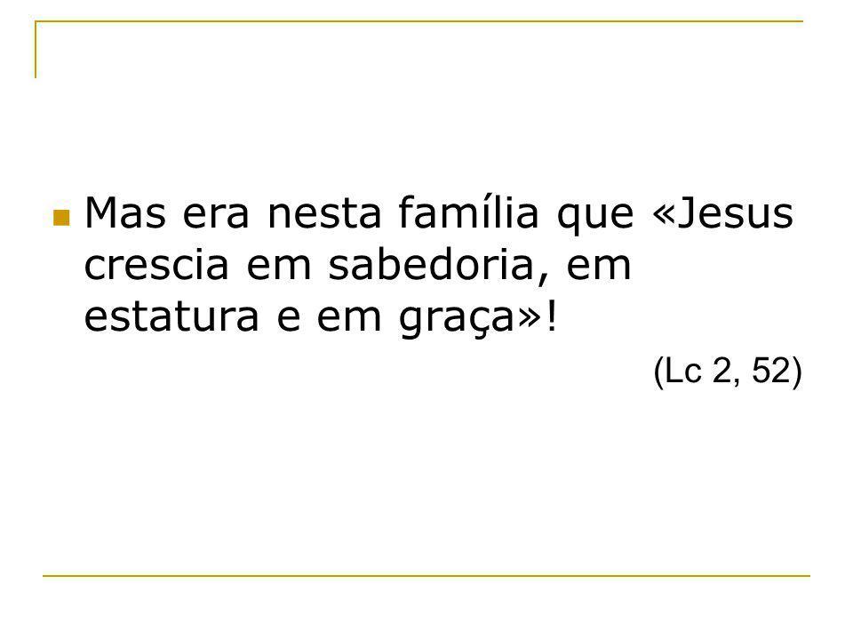 Mas era nesta família que «Jesus crescia em sabedoria, em estatura e em graça»!
