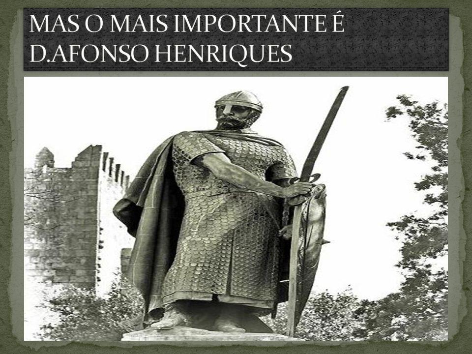 MAS O MAIS IMPORTANTE É D.AFONSO HENRIQUES