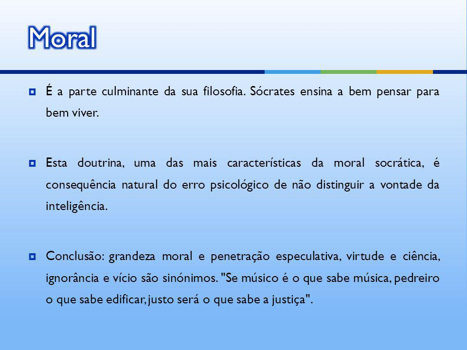 Moral É a parte culminante da sua filosofia. Sócrates ensina a bem pensar para bem viver.