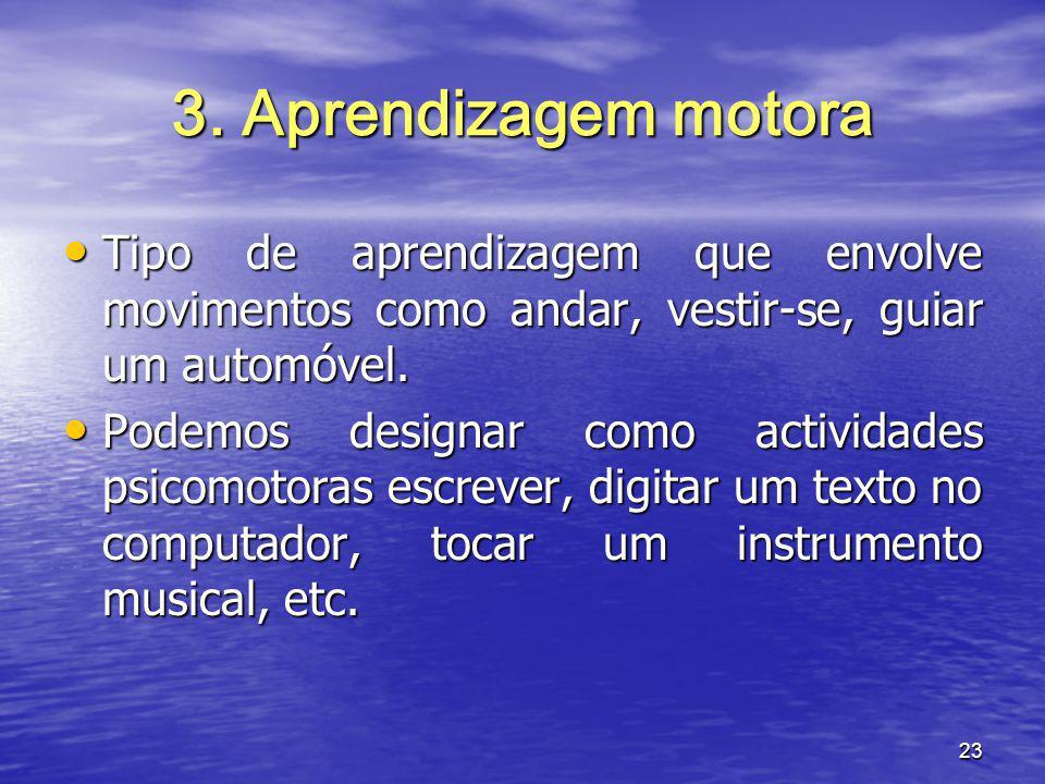 3. Aprendizagem motora Tipo de aprendizagem que envolve movimentos como andar, vestir-se, guiar um automóvel.
