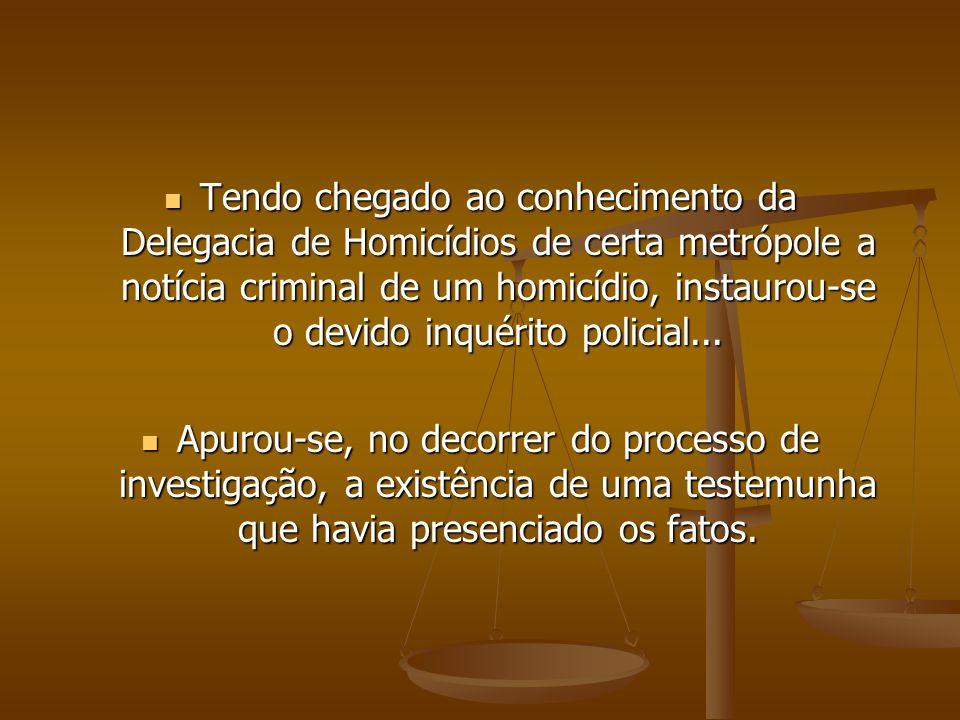 Tendo chegado ao conhecimento da Delegacia de Homicídios de certa metrópole a notícia criminal de um homicídio, instaurou-se o devido inquérito policial...