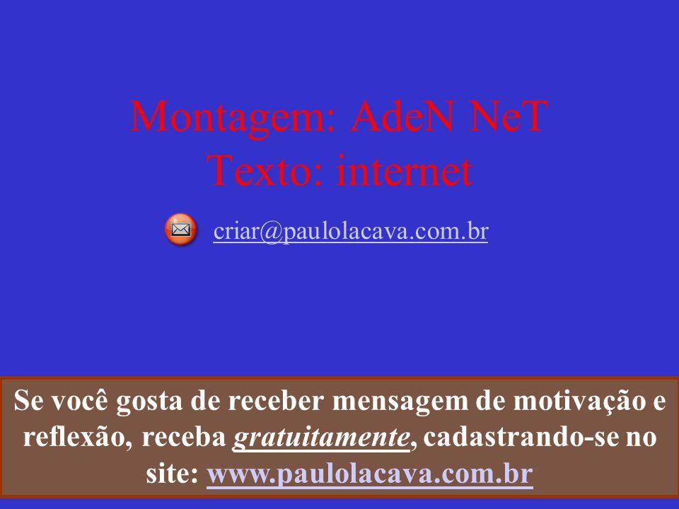 Montagem: AdeN NeT Texto: internet criar@paulolacava.com.br