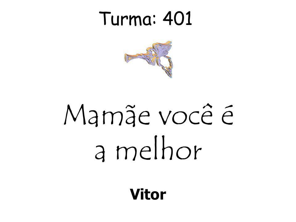 Turma: 401 Mamãe você é a melhor Vitor