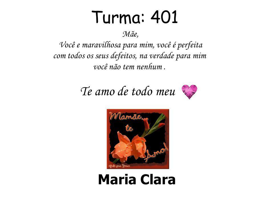 Turma: 401 Te amo de todo meu Maria Clara Mãe,