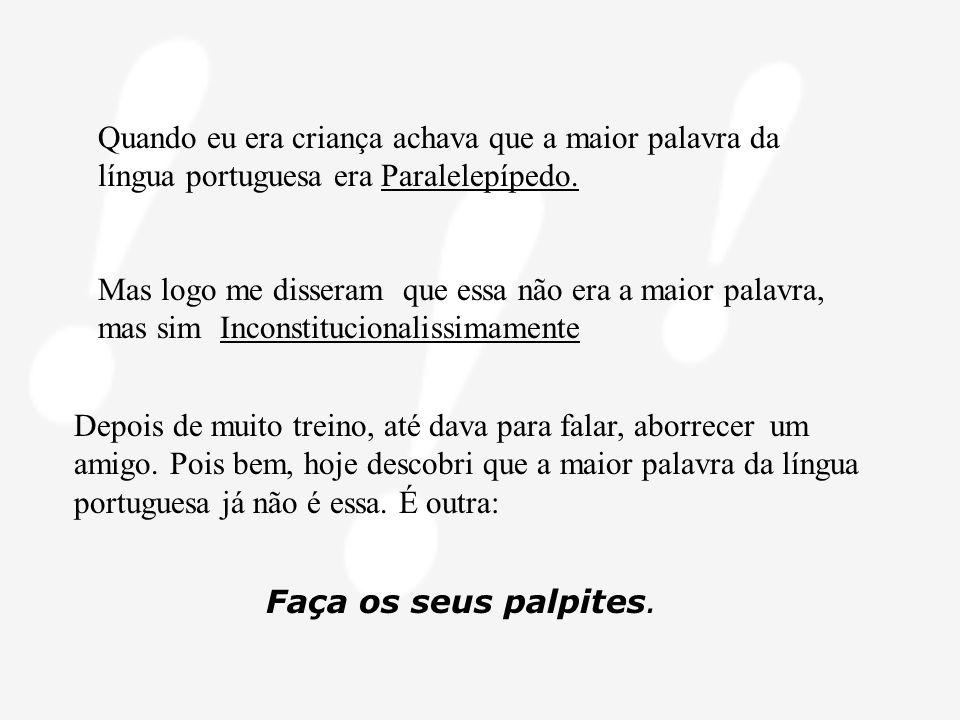 Quando eu era criança achava que a maior palavra da língua portuguesa era Paralelepípedo.