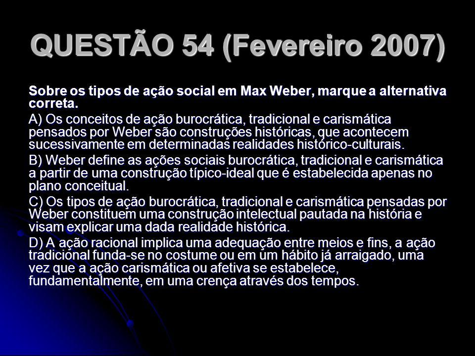 QUESTÃO 54 (Fevereiro 2007) Sobre os tipos de ação social em Max Weber, marque a alternativa correta.