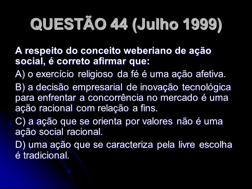 QUESTÃO 44 (Julho 1999) A respeito do conceito weberiano de ação social, é correto afirmar que: A) o exercício religioso da fé é uma ação afetiva.