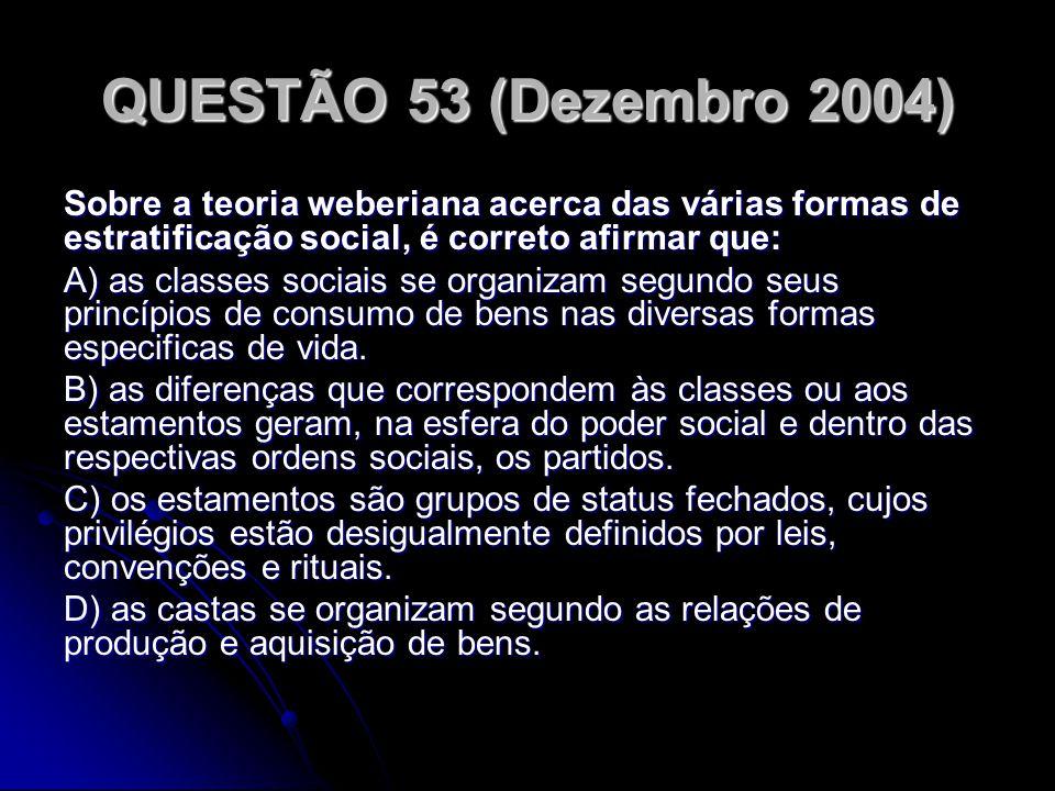 QUESTÃO 53 (Dezembro 2004) Sobre a teoria weberiana acerca das várias formas de estratificação social, é correto afirmar que: