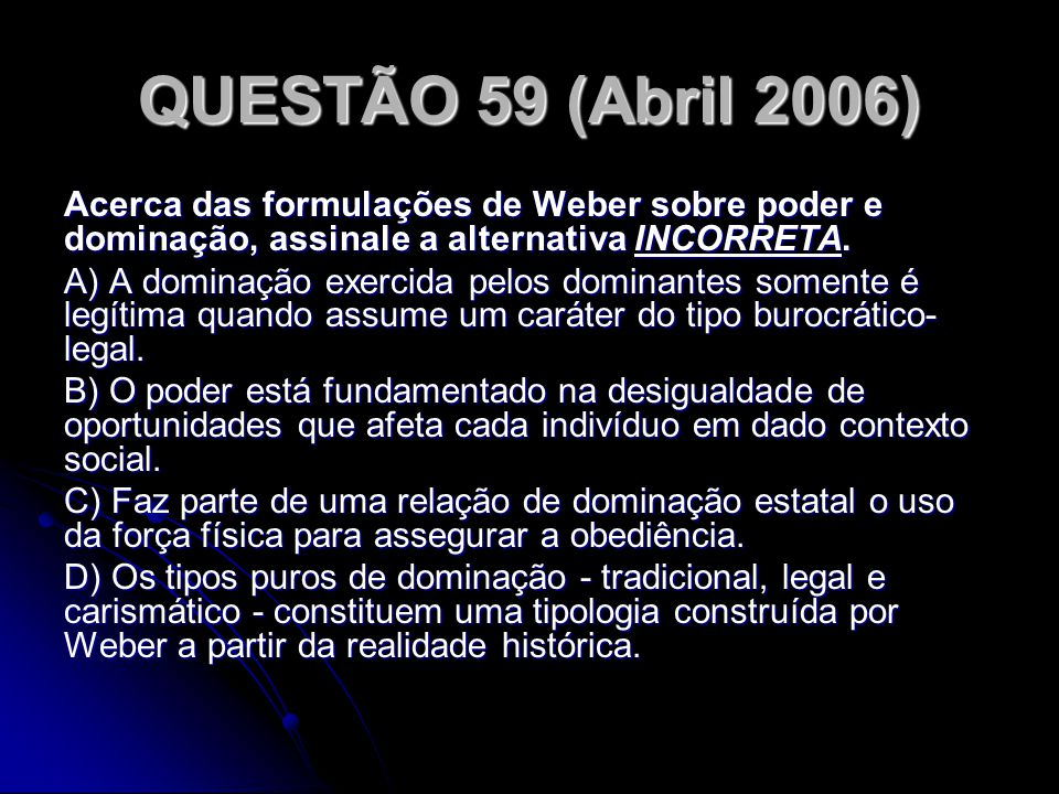 QUESTÃO 59 (Abril 2006) Acerca das formulações de Weber sobre poder e dominação, assinale a alternativa INCORRETA.