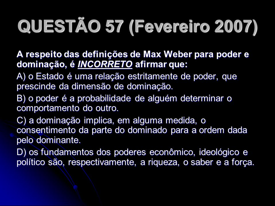 QUESTÃO 57 (Fevereiro 2007) A respeito das definições de Max Weber para poder e dominação, é INCORRETO afirmar que: