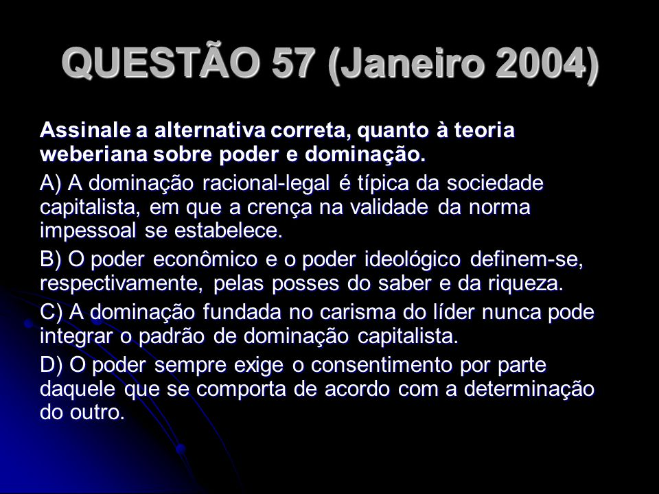 QUESTÃO 57 (Janeiro 2004) Assinale a alternativa correta, quanto à teoria weberiana sobre poder e dominação.