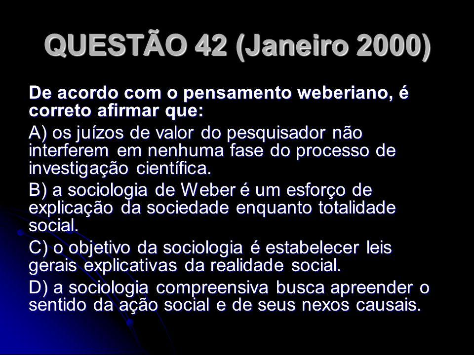 QUESTÃO 42 (Janeiro 2000) De acordo com o pensamento weberiano, é correto afirmar que: