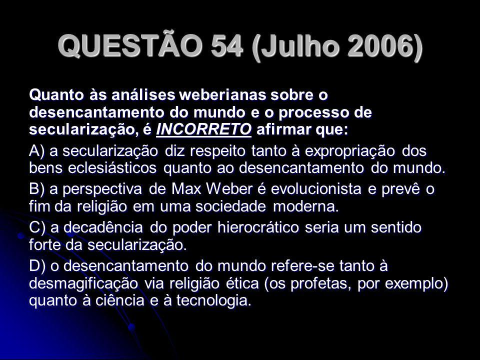 QUESTÃO 54 (Julho 2006) Quanto às análises weberianas sobre o desencantamento do mundo e o processo de secularização, é INCORRETO afirmar que: