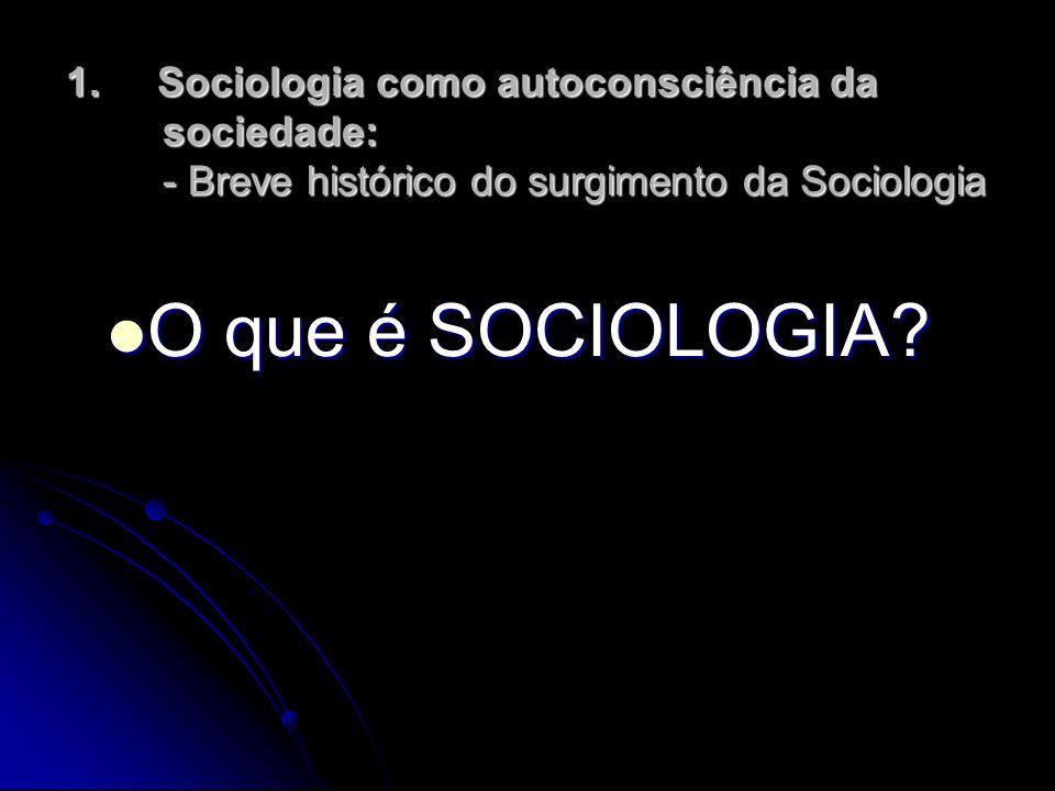 1. Sociologia como autoconsciência da sociedade: - Breve histórico do surgimento da Sociologia