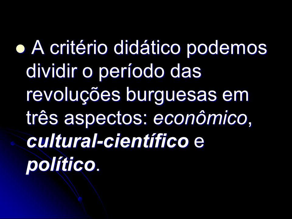 A critério didático podemos dividir o período das revoluções burguesas em três aspectos: econômico, cultural-científico e político.